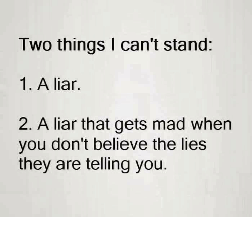 Memes, Mad, and Believable: Two things can't stand  1. A liar.  2. A liar that gets mad when  you don't believe the lies  they are telling you.