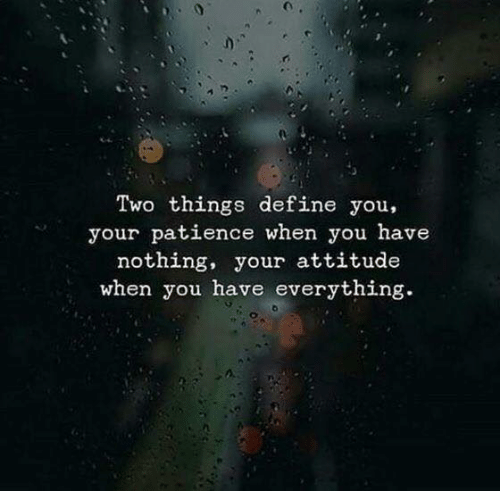 Define, Patience, and Attitude: Two things define you,  your patience when you have  nothing, your attitude  when you have everything.