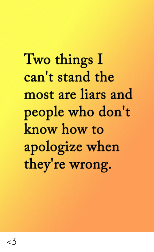 Memes, How To, and 🤖: Two things I  can't stand the  most are liars and  people who don't  know how to  apologize when  they're wrong. <3