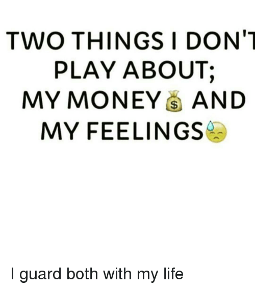 Two Things I Dont Play About My Money And My Feelings I Guard Both