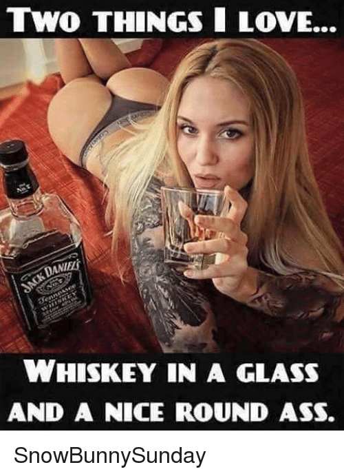 Two Things I Love Dani Whiskey In A Glass And A Nice Round Ass