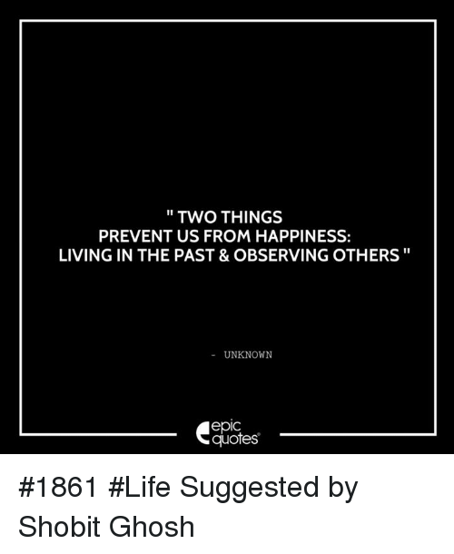 Two Things Prevent Us From Happiness Living In The Past Observing