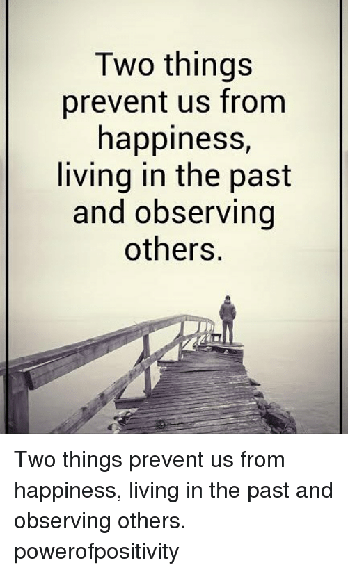 Memes, Happiness, and Living: Two things  prevent us from  happiness,  living in the past  and observing  others. Two things prevent us from happiness, living in the past and observing others. powerofpositivity