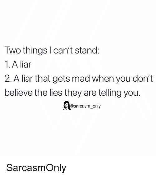Funny, Memes, and Mad: Two thingsl can't stand:  1. A liar  2. A liar that gets mad when you don't  believe the lies they are telling you.  @sarcasm only SarcasmOnly