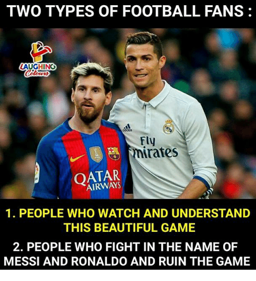 Beautiful, Football, and The Game: TWO TYPES OF FOOTBALL FANS:  AUGHING  Fly  nirates  OATAR  AIRWAYS  1. PEOPLE WHO WATCH AND UNDERSTAND  THIS BEAUTIFUL GAME  2. PEOPLE WHO FIGHT IN THE NAME OF  MESSI AND RONALDO AND RUIN THE GAME
