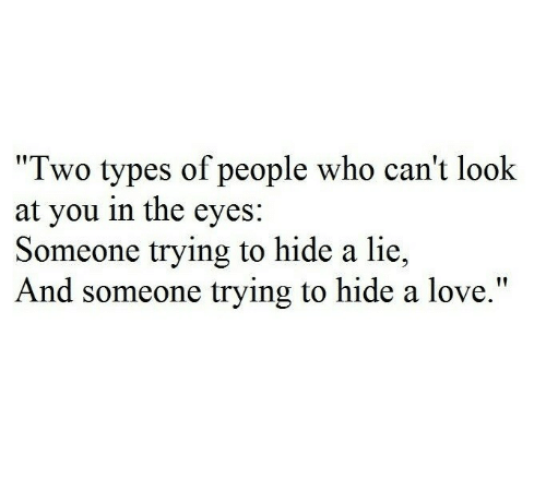 """Love, Who, and Hide: """"Two types of people who can't look  at you in the eyes:  Someone trying to hide a lie,  And someone trying to hide a love."""""""