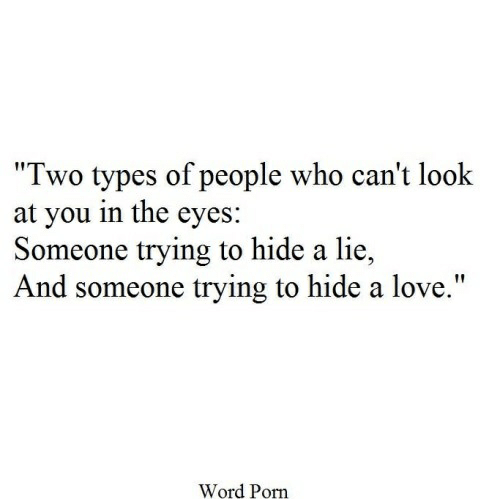 """Love, Porn, and Word: """"Two types of people who can't look  at you in the eyes:  Someone trying to hide a lie  And someone trying to hide a love.""""  Word Porn"""
