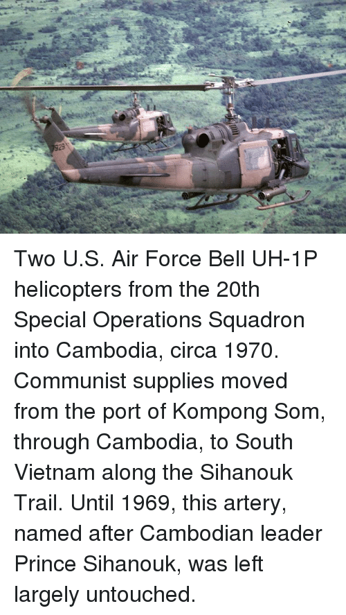 Memes, Prince, and Air Force: Two U.S. Air Force Bell UH-1P helicopters from the 20th Special Operations Squadron into Cambodia, circa 1970. Communist supplies moved from the port of Kompong Som, through Cambodia, to South Vietnam along the Sihanouk Trail. Until 1969, this artery, named after Cambodian leader Prince Sihanouk, was left largely untouched.