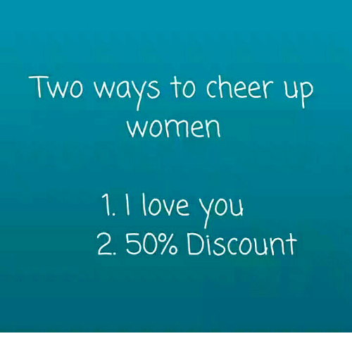 Two Ways To Cheer Up Women 1 I Love You 50 Discount Love Meme On
