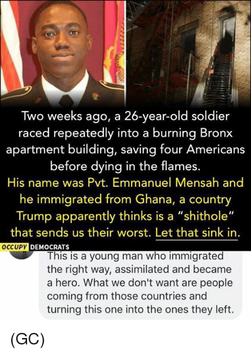 "Apparently, Memes, and Ghana: Two weeks ago, a 26-year-old soldier  raced repeatedly into a burning Bronx  apartment building, saving four Americans  before dying in the flames.  His name was Pvt. Emmanuel Mensah and  he immigrated from Ghana, a country  Trump apparently thinks is a ""shithole""  that sends us their worst. Let that sink in  OCCUPY  DEMOCRATS  This is a young man who immigrated  the right way, assimilated and became  a hero. What we don't want are people  coming from those countries and  turning this one into the ones they left. (GC)"