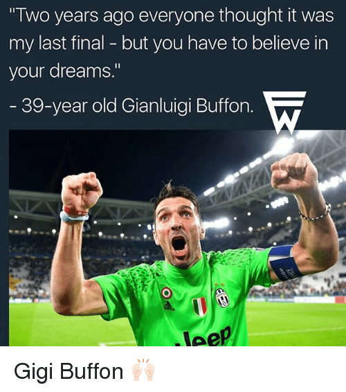 "Memes, Old, and Dreams: ""Two years ago everyone thought it was  my last final but you have to believe in  your dreams.""  39-year old Gianluigi Buffon.  Veep Gigi Buffon 🙌🏻"