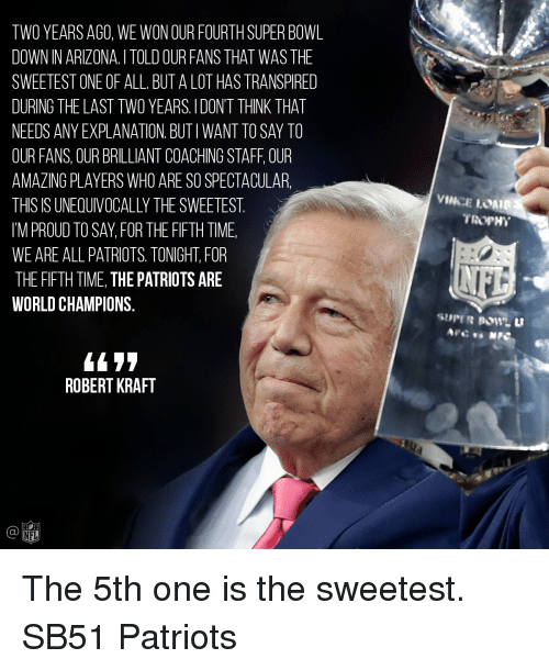 Memes, 🤖, and Robert Kraft: TWO YEARS AGO, WE WON OUR FOURTHSUPER BOWL  DOWN IN ARIZONA ITOLD OUR FANS THAT WAS THE  SWEETEST ONE OF ALL BUT A LOT HASTRANSPIRED  DURING THE LAST TWO YEARS, l DONT THINK THAT  NEEDS ANY EXPLANATION BUTIWANTTOSAY TO  OUR FANS, OUR BRILLIANT COACHING STAFF OUR  AMAZING PLAYERS WHO ARE SOSPECTACULAR.  THIS IS UNEOUIVOCALLYTHE SWEETEST  IM PROUD TO SAY FOR THE FIFTH TIME  WE ARE ALL PATRIOTS TONIGHT FOR  THE FIFTH TIME, THE PATRIOTS ARE  WORLD CHAMPIONS  ROBERT KRAFT  NFL  VINCE LOMIB  TROPHY The 5th one is the sweetest. SB51 Patriots