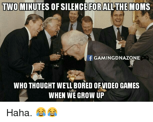 Memes, 🤖, and Grow Up: TWOIMINUTES OFSILENCE FORALL THE MOMS  f GAMING DNAZONE  WHO THOUGHT WELL BORED OFVIDEOGAMES  WHEN WE GROW UP Haha. 😂😂