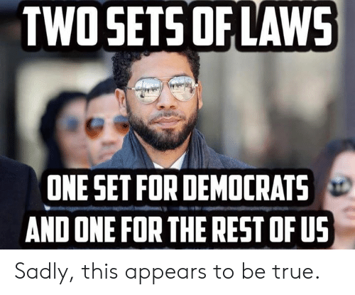 Memes, True, and 🤖: TWOSETS OF LAWS  ONE SET FOR DEMOCRATS  AND ONE FOR THE REST OF US Sadly, this appears to be true.