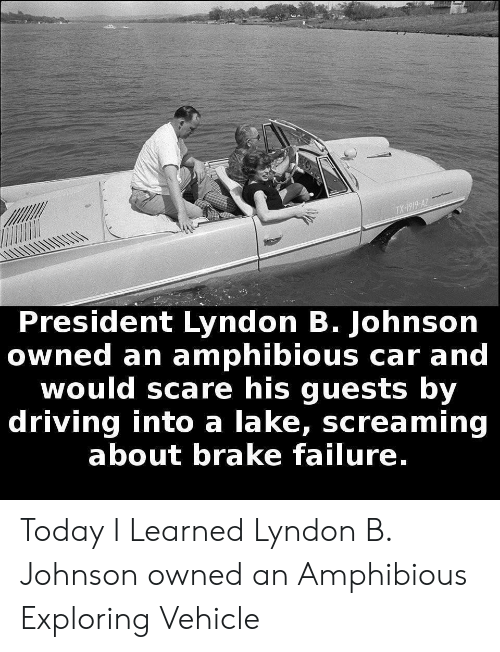 Driving, Scare, and Today: TX-1919-AZ  President Lyndon B. Johnson  owned an amphibious car and  would scare his guests by  driving into a lake, screaming  about brake failure. Today I Learned Lyndon B. Johnson owned an Amphibious Exploring Vehicle