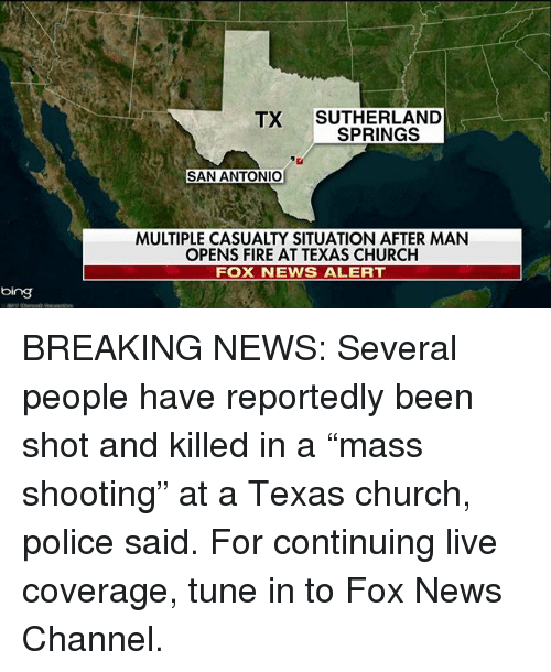 """Church, Fire, and Memes: TX SUTHERLAND  SPRINGS  SAN ANTONIO  MULTIPLE CASUALTY SITUATION AFTER MAN  OPENS FIRE AT TEXAS CHURCH  FOX NEWS ALERT  bing BREAKING NEWS: Several people have reportedly been shot and killed in a """"mass shooting"""" at a Texas church, police said. For continuing live coverage, tune in to Fox News Channel."""