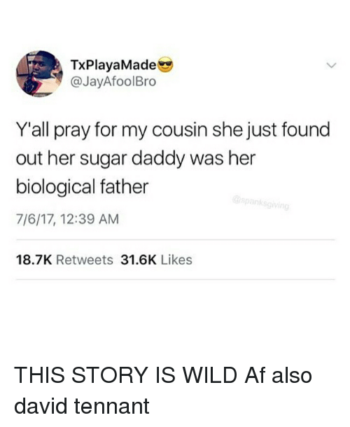 Af, Memes, and Sugar: TxPlayaMade  @JayAfoolBro  Y'all pray for my cousin she just found  out her sugar daddy was her  biological father  7/6/17, 12:39 AM  18.7K Retweets 31.6K Likes THIS STORY IS WILD Af also david tennant
