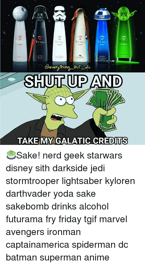 Futurama Fry, Memes, and Sith: TY KU  TY KU  TY KU  TY KU  TY.KUU  CITRUS  SAKE  SAKE  @everything ole  UPAND  Ole  TAKE MY GALATIC CREDITS 🍵Sake! nerd geek starwars disney sith darkside jedi stormtrooper lightsaber kyloren darthvader yoda sake sakebomb drinks alcohol futurama fry friday tgif marvel avengers ironman captainamerica spiderman dc batman superman anime