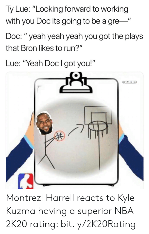 """Nba, Run, and Yeah: Ty Lue: """"Looking forward to working  with you Doc its going to be a gre-""""  Doc: """" yeah yeah yeah you got the plays  that Bron likes to run?""""  Lue: """"Yeah Docl got you!""""  BAMEMES Montrezl Harrell reacts to Kyle Kuzma having a superior NBA 2K20 rating: bit.ly/2K20Rating"""