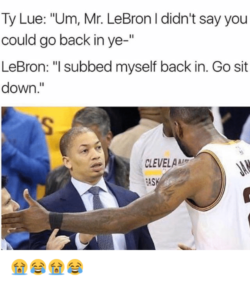 "Nba, Lebron, and Back: Ty Lue: ""Um, Mr. LeBron I didn't say you  could go back in ye-""  LeBron: ""I subbed myself back in. Go sit  down.""  CLEVELAN  AS 😭😂😭😂"