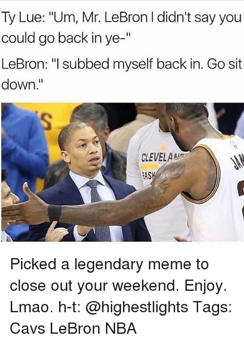 """Cavs, Lmao, and Meme: Ty Lue: """"Um, Mr. LeBron I didn't say you  could go back in ye-""""  LeBron: """"l subbed myself back in. Go sit  down.""""  CLEVELA  AS Picked a legendary meme to close out your weekend. Enjoy. Lmao. h-t: @highestlights Tags: Cavs LeBron NBA"""