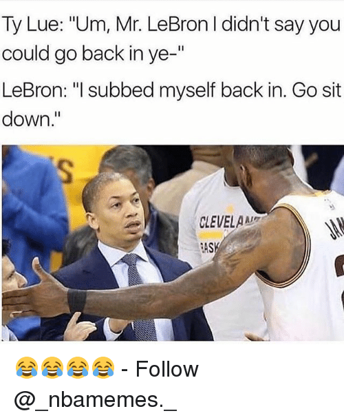"""Memes, Lebron, and Back: Ty Lue: """"Um, Mr. LeBron I didn't say you  could go back in ye-'""""  LeBron: """"I subbed myself back in. Go sit  down.""""  CLEVELAM  ASK 😂😂😂😂 - Follow @_nbamemes._"""