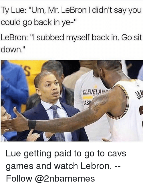 """Cavs, Nba, and Games: Ty Lue: """"Um, Mr. LeBron I didn't say you  could go back in ye-'""""  LeBron: """"l subbed myself back in. Go sit  down.""""  CLEVELA  RASK Lue getting paid to go to cavs games and watch Lebron. -- Follow @2nbamemes"""