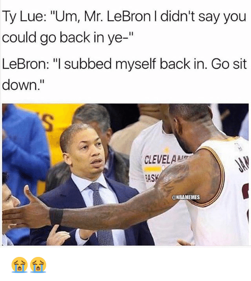 """Nba, Lebron, and Back: Ty Lue: """"Um, Mr. LeBron I didn't say you  could go back in ye-""""  LeBron: """"I subbed myself back in. Go sit  down.""""  CLEVELAMA  AS  @NBAMEMES 😭😭"""