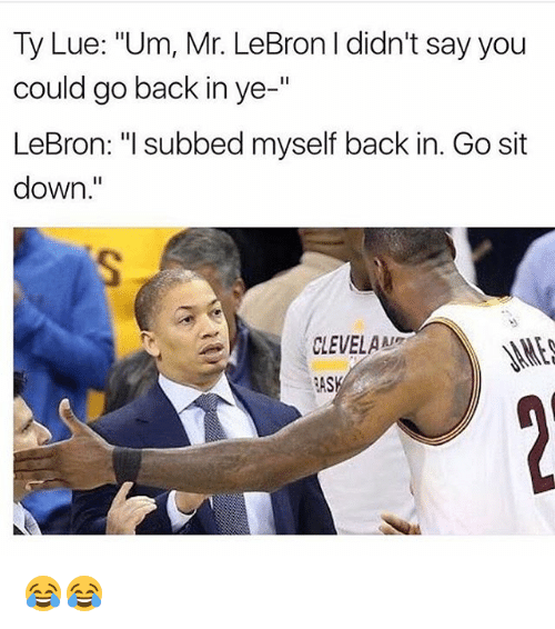 """Memes, Lebron, and Back: Ty Lue: """"Um, Mr. LeBron l didn't say you  could go back in ye  II  LeBron: """"I subbed myself back in. Gosit  down  CLEVELAAN  RAS 😂😂"""