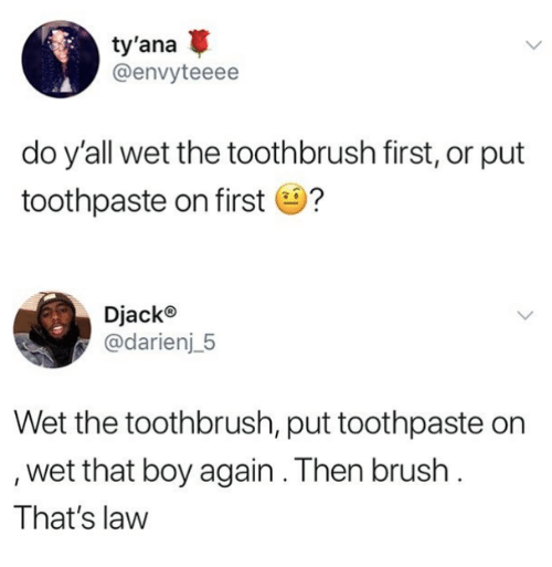 Boy, Law, and Wet: ty'ana  @envyteeee  do yall wet the toothbrush first, or put  toothpaste on first ?  Djack®  @darienj_5  Wet the toothbrush, put toothpaste on  wet that boy again. Then brush  That's law