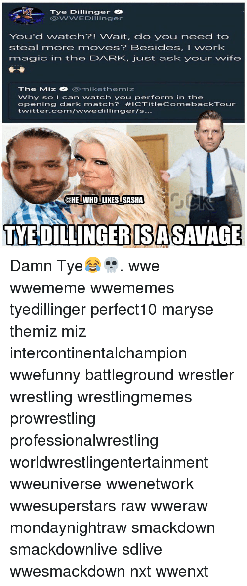 Memes, Twitter, and Wrestling: Tye Dillinger  DWWEDilinger  You'd watch?! Wait, do you need to  steal more moves? Besides, I work  magic in the DARK, just ask your wife  IC  The Miz· @mikethemiz  Why soIcan watch you perform in the  opening dark match? #1CTitleComebackTour  twitter.com/wwedillinger/s...  @HE WHO LIKES SASHA  TYE DILLINGERISASAVAGE Damn Tye😂💀. wwe wwememe wwememes tyedillinger perfect10 maryse themiz miz intercontinentalchampion wwefunny battleground wrestler wrestling wrestlingmemes prowrestling professionalwrestling worldwrestlingentertainment wweuniverse wwenetwork wwesuperstars raw wweraw mondaynightraw smackdown smackdownlive sdlive wwesmackdown nxt wwenxt