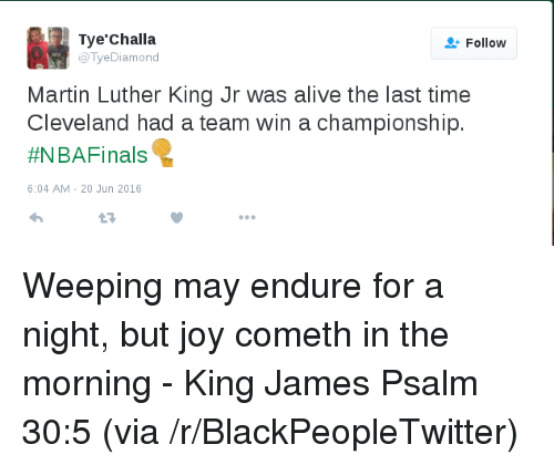 Alive, Blackpeopletwitter, and Martin: Tye'Challa  o lyeDiamond  Follow  Martin Luther King Jr was alive the last time  Cleveland had a team win a championship.  #NBAFinals  6:04 AM- 20 Jun 2016 <p>Weeping may endure for a night, but joy cometh in the morning - King James Psalm 30:5 (via /r/BlackPeopleTwitter)</p>