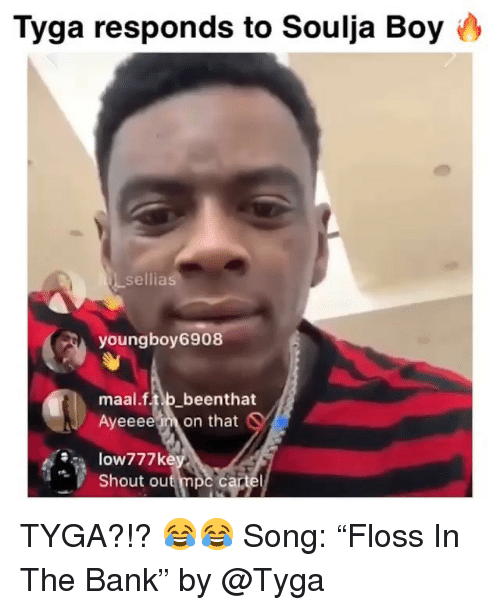 "Funny, Soulja Boy, and Tyga: Tyga responds to Soulja Boy 0  sellias  youngboy 6908  maal.f.tib beenthat  Ayeeeem on that  Shout ou TYGA?!? 😂😂 Song: ""Floss In The Bank"" by @Tyga"