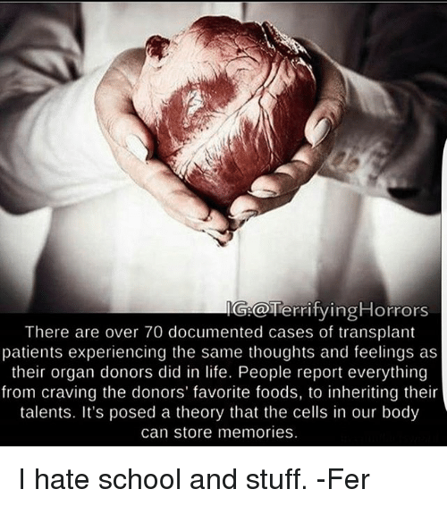 Life, Memes, and School: tying Horrors  Gieca Terri  There are over 70 documented cases of transplant  patients experiencing the same thoughts and feelings as  their organ donors did in life. People report everything  from craving the donors' favorite foods, to inheriting their  talents. It's posed a theory that the cells in our body  can store memories. I hate school and stuff. -Fer