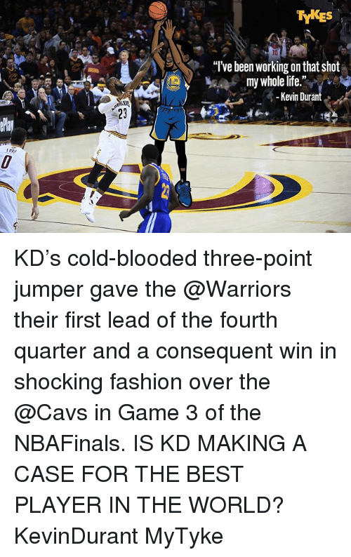 "Cavs, Fashion, and Kevin Durant: TYKES  ""I've been working onthat shot  my whole life.""  Kevin Durant KD's cold-blooded three-point jumper gave the @Warriors their first lead of the fourth quarter and a consequent win in shocking fashion over the @Cavs in Game 3 of the NBAFinals. IS KD MAKING A CASE FOR THE BEST PLAYER IN THE WORLD? KevinDurant MyTyke"