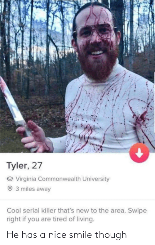 Cool, Serial, and Smile: Tyler, 27  e Virginia Commonwealth University  O 3 miles away  Cool serial killer that's new to the area. Swipe  right if you are tired of living. He has a nice smile though
