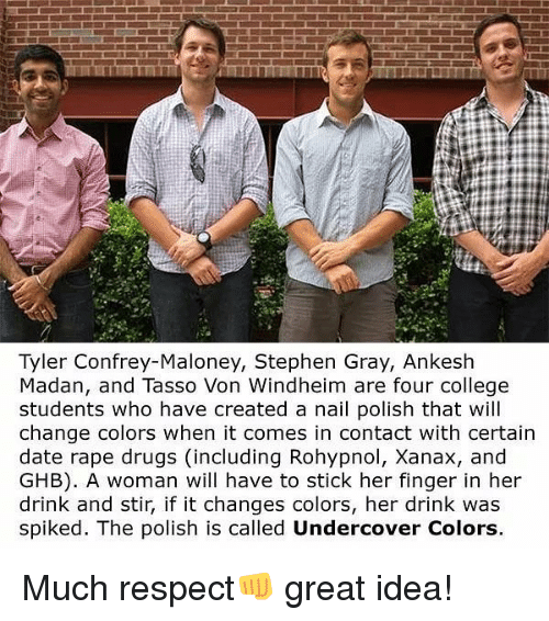 College, Drugs, and Memes: Tyler Confrey-Maloney, Stephen Gray, Ankesh  Madan, and Tasso Von Windheim are four college  students who have created a nail polish that will  change colors when it comes in contact with certain  date rape drugs (including Rohypnol, Xanax, and  GHB). A woman will have to stick her finger in her  drink and stir, if it changes colors, her drink was  spiked. The polish is called Undercover Colors. Much respect👊 great idea!