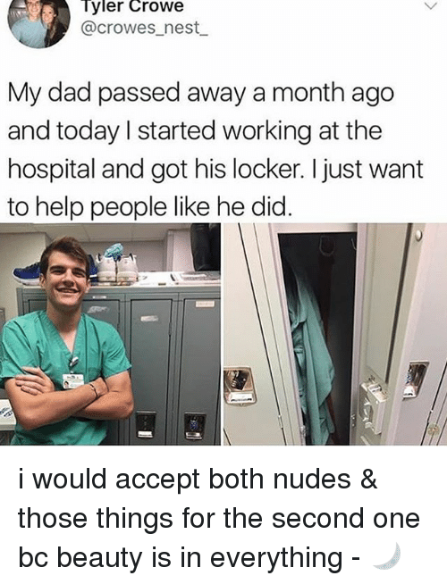 Dad, Memes, and Nudes: Tyler  Crowe  @crowes_nest  My dad passed away a month ago  and today l started working at the  hospital and got his locker. I just want  to help people like he did. i would accept both nudes & those things for the second one bc beauty is in everything - 🌙