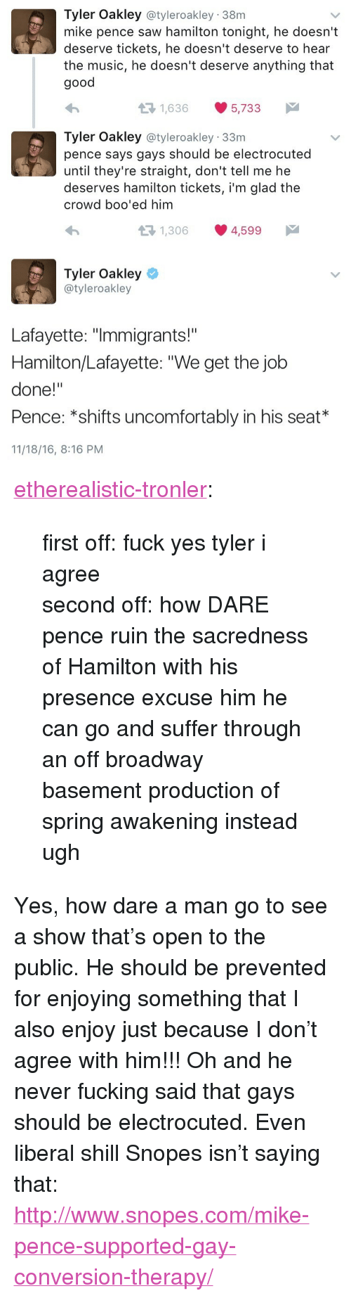 """Fucking, Music, and Saw: Tyler Oakley @tyleroakley 38m  mike pence saw hamilton tonight, he doesn't  deserve tickets, he doesn't deserve to hear  the music, he doesn't deserve anything that  good  1,636 5,733  Tyler Oakley @tyleroakley 33m  pence says gays should be electrocuted  until they're straight, don't tell me he  deserves hamilton tickets, i'm glad the  crowd boo'ed him  1,306 4,599   Tyler Oakley  @tyleroakley  Lafayette: """"Immigrants!""""  Hamilton/Lafayette: """"We get the job  done!""""  Pence: *shifts uncomfortably in his seat*  11/18/16, 8:16 PM <p><a href=""""http://etherealistic-tronler.tumblr.com/post/153366196027/first-off-fuck-yes-tyler-i-agree-second-off"""" class=""""tumblr_blog"""">etherealistic-tronler</a>:</p> <blockquote> <p>first off: fuck yes tyler i agree </p>  <p>second off: how DARE pence ruin the sacredness of Hamilton with his presence excuse him he can go and suffer through an off broadway basement production of spring awakening instead ugh</p> </blockquote> <p>Yes, how dare a man go to see a show that's open to the public. He should be prevented for enjoying something that I also enjoy just because I don't agree with him!!! Oh and he never fucking said that gays should be electrocuted. Even liberal shill Snopes isn&rsquo;t saying that: <a href=""""http://www.snopes.com/mike-pence-supported-gay-conversion-therapy/"""">http://www.snopes.com/mike-pence-supported-gay-conversion-therapy/</a></p>"""