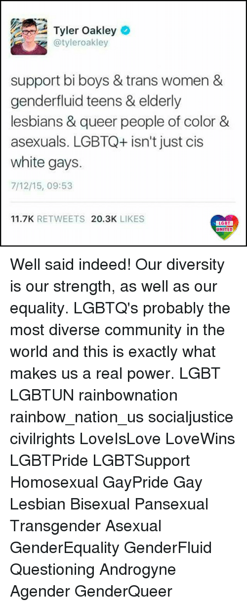 Community, Lesbians, and Lgbt: Tyler Oakleyo  @tyleroakley  support bi boys & trans women &  genderfluid teens & elderly  lesbians & queer people of color&  asexuals. LGBTQ+ isn't just cis  white gays.  7/12/15, 09:53  11.7K RETWEETS 20.3K LIKES  UNITED Well said indeed! Our diversity is our strength, as well as our equality. LGBTQ's probably the most diverse community in the world and this is exactly what makes us a real power. LGBT LGBTUN rainbownation rainbow_nation_us socialjustice civilrights LoveIsLove LoveWins LGBTPride LGBTSupport Homosexual GayPride Gay Lesbian Bisexual Pansexual Transgender Asexual GenderEquality GenderFluid Questioning Androgyne Agender GenderQueer