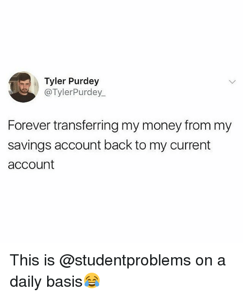 Money, Forever, and British: Tyler Purdey  @TylerPurdey  Forever transferring my money from my  savings account back to my current  account This is @studentproblems on a daily basis😂