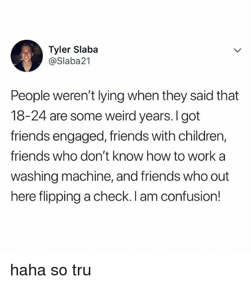 Children, Friends, and Weird: Tyler Slaba  @Slaba21  People weren't lying when they said that  18-24 are some weird years.I got  friends engaged, friends with children,  friends who don't know how to work a  washing machine, and friends who out  here flipping a check. I am confusion! haha so tru