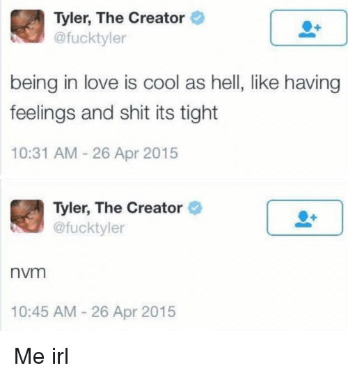 Love, Shit, and Tyler the Creator: Tyler, The Creator  @fucktyler  being in love is cool as hell, like having  feelings and shit its tight  10:31 AM 26 Apr 2015  Tyler, The Creator  @fucktyler  nvm  10:45 AM-26 Apr 2015 Me irl
