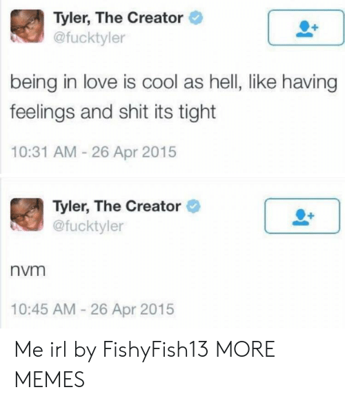 Dank, Love, and Memes: Tyler, The Creator  @fucktyler  being in love is cool as hell, like having  feelings and shit its tight  10:31 AM 26 Apr 2015  Tyler, The Creator  @fucktyler  nvm  10:45 AM-26 Apr 2015 Me irl by FishyFish13 MORE MEMES