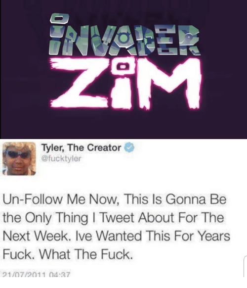 Tyler the Creator, Fuck, and Next: Tyler, The Creator  @fucktyler  Un-Follow Me Now, This Is Gonna Be  the Only Thing I Tweet About For The  Next Week. Ive Wanted This For Years  Fuck. What The Fuck.  21/07/2011 04:37