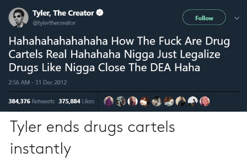 Drugs, Tyler the Creator, and Fuck: Tyler, The Creator  @tylerthecreator  Follow  Hahahahahahahaha How The Fuck Are Drug  Cartels Real Hahahaha Nigga Just Legalize  Drugs Like Nigga Close The DEA Haha  2:56 AM-31 Dec 2012  384,376 Retweets 375,884 Likes Tyler ends drugs cartels instantly