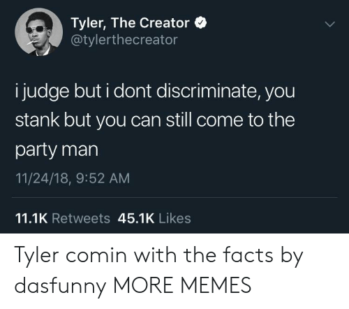 Dank, Facts, and Memes: Tyler, The Creator  @tylerthecreator  i judge but i dont discriminate, you  stank but you can still come to the  party mar  11/24/18, 9:52 AM  11.1K Retweets 45.1K Likes Tyler comin with the facts by dasfunny MORE MEMES