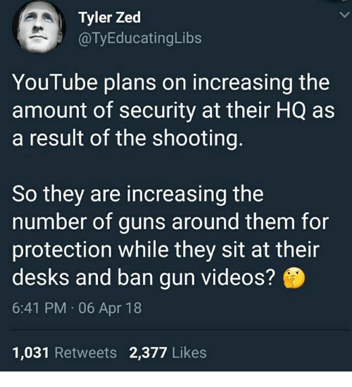 Broomstick, Guns, and Memes: Tyler Zed  @TyEducatingLibs  YouTube plans on increasing the  amount of security at their HQ as  a result of the shooting.  So they are increasing the  number of guns around them for  protection while they sit at their  desks and ban gun videos?  6:41 PM 06 Apr 18  1,031 Retweets 2,377 Likes