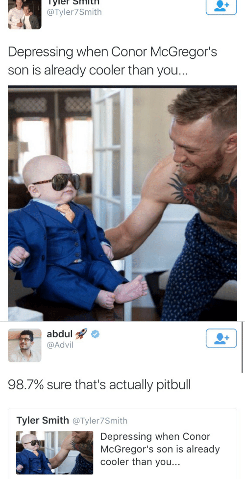 Advil, Pitbull, and You: @Tyler7Smith  Depressing when Conor McGregor's  son is already cooler than you   abdul  @Advil  1  98.7% sure that's actually pitbull  Tyler Smith @Tyler7Smith  Depressing when Conor  McGregor's son is already  cooler than you...