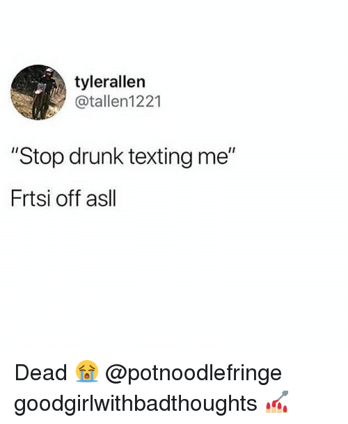 "Drunk, Memes, and Texting: tylerallen  @tallen1221  ""Stop drunk texting me""  Frtsi off asll Dead 😭 @potnoodlefringe goodgirlwithbadthoughts 💅🏼"